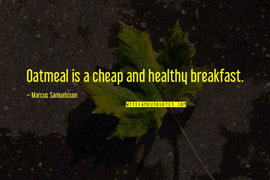 Marcus Samuelsson Quotes By Marcus Samuelsson: Oatmeal is a cheap and healthy breakfast.