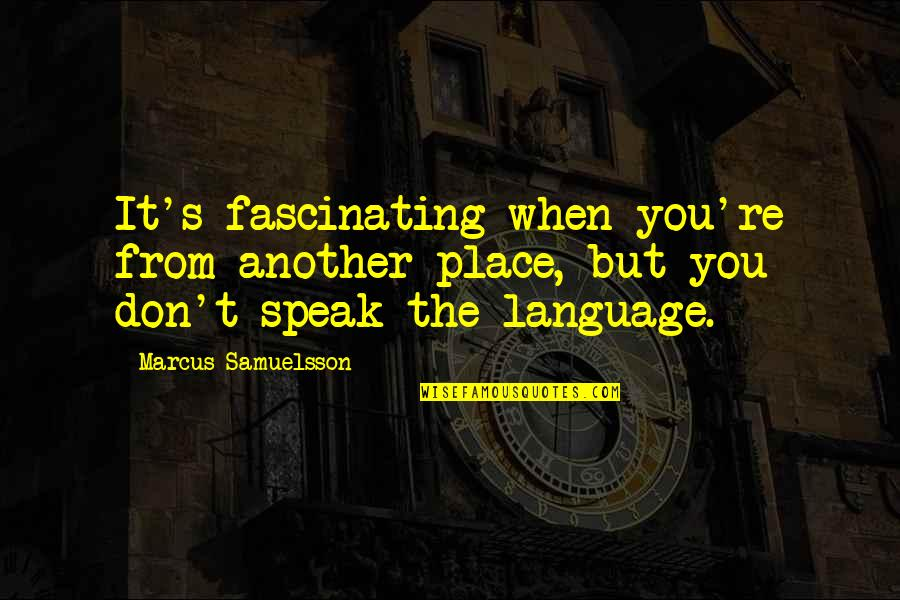 Marcus Samuelsson Quotes By Marcus Samuelsson: It's fascinating when you're from another place, but