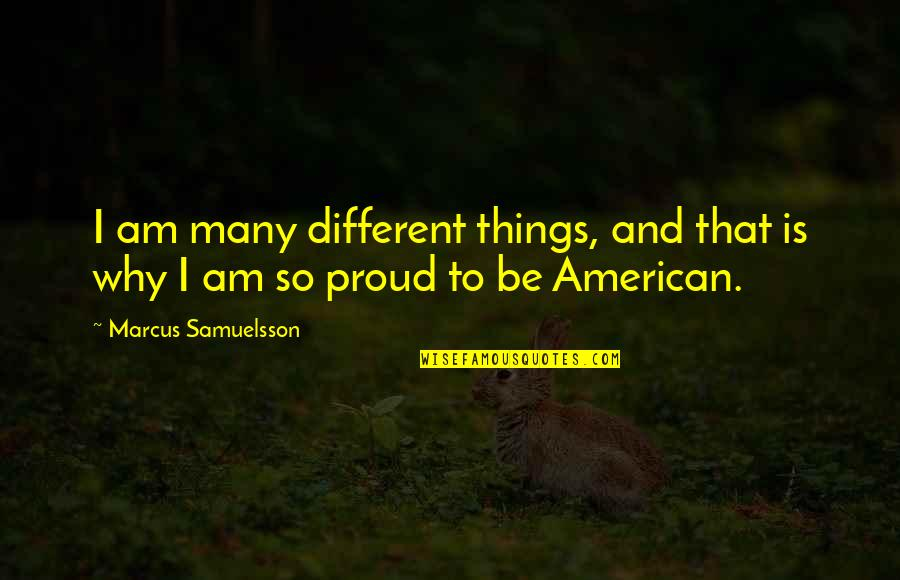 Marcus Samuelsson Quotes By Marcus Samuelsson: I am many different things, and that is