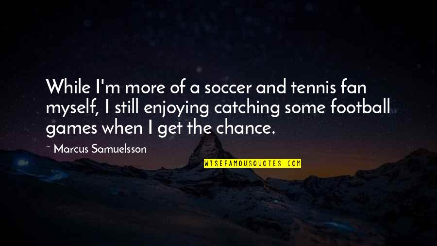 Marcus Samuelsson Quotes By Marcus Samuelsson: While I'm more of a soccer and tennis