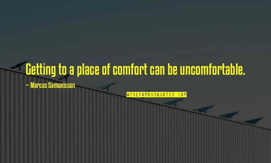 Marcus Samuelsson Quotes By Marcus Samuelsson: Getting to a place of comfort can be