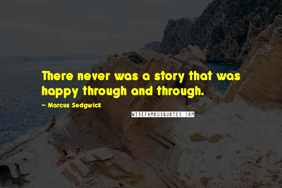 Marcus Sedgwick quotes: There never was a story that was happy through and through.