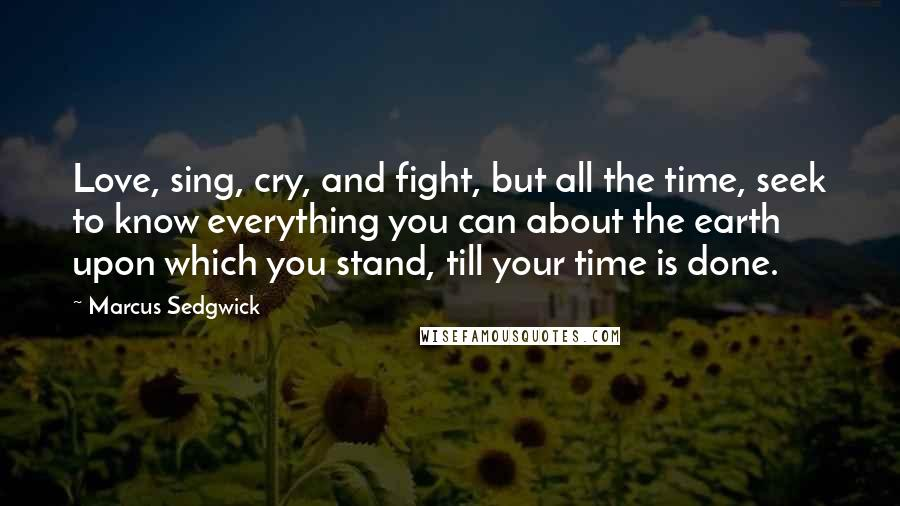 Marcus Sedgwick quotes: Love, sing, cry, and fight, but all the time, seek to know everything you can about the earth upon which you stand, till your time is done.