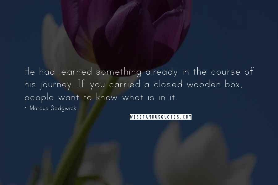 Marcus Sedgwick quotes: He had learned something already in the course of his journey. If you carried a closed wooden box, people want to know what is in it.