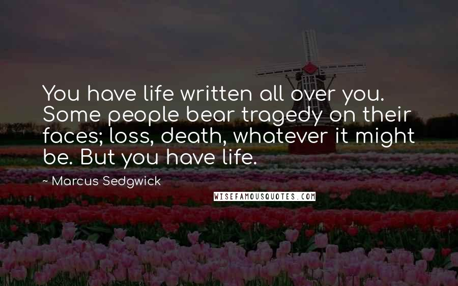 Marcus Sedgwick quotes: You have life written all over you. Some people bear tragedy on their faces; loss, death, whatever it might be. But you have life.