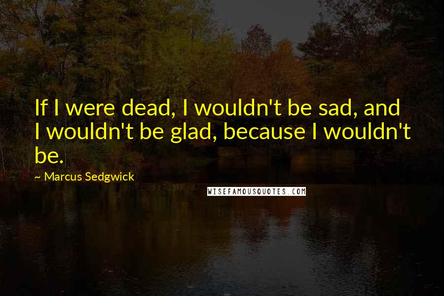 Marcus Sedgwick quotes: If I were dead, I wouldn't be sad, and I wouldn't be glad, because I wouldn't be.