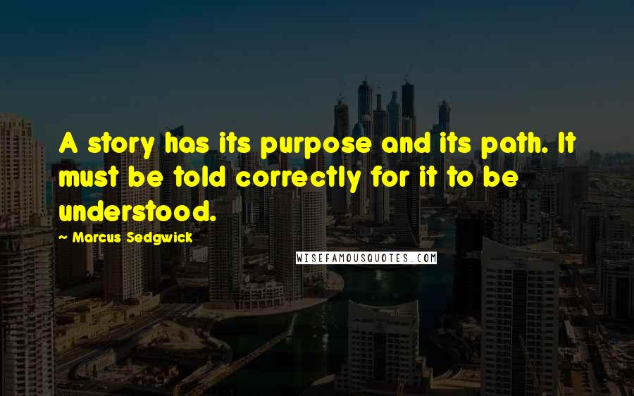 Marcus Sedgwick quotes: A story has its purpose and its path. It must be told correctly for it to be understood.