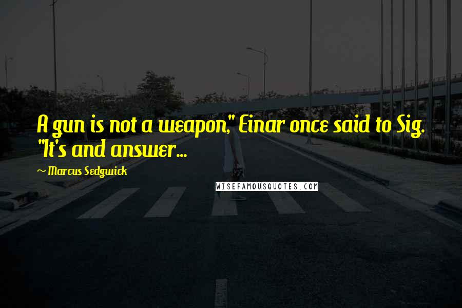 """Marcus Sedgwick quotes: A gun is not a weapon,"""" Einar once said to Sig. """"It's and answer..."""