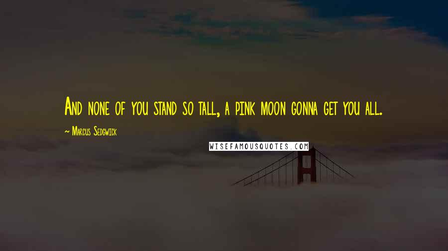 Marcus Sedgwick quotes: And none of you stand so tall, a pink moon gonna get you all.