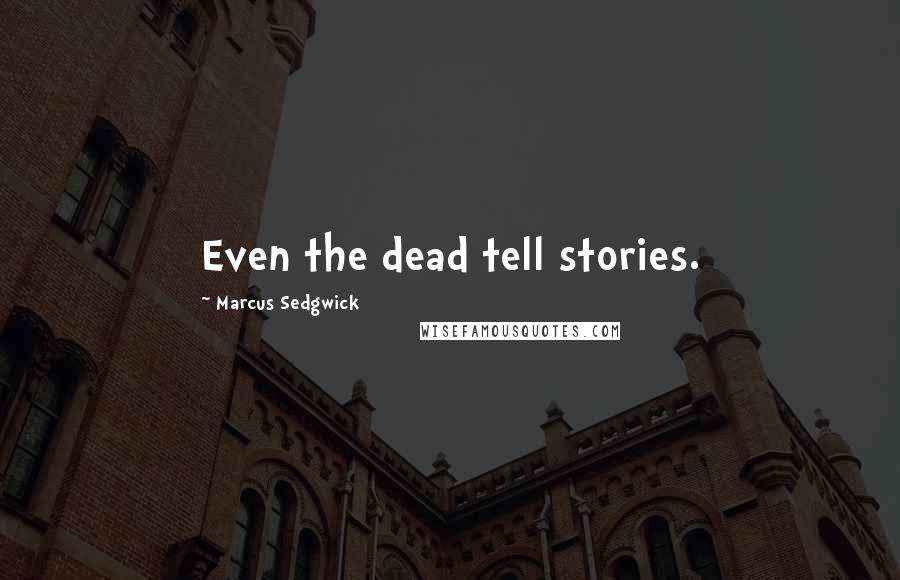 Marcus Sedgwick quotes: Even the dead tell stories.