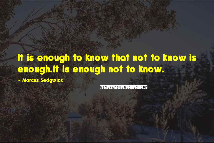 Marcus Sedgwick quotes: It is enough to know that not to know is enough.It is enough not to know.