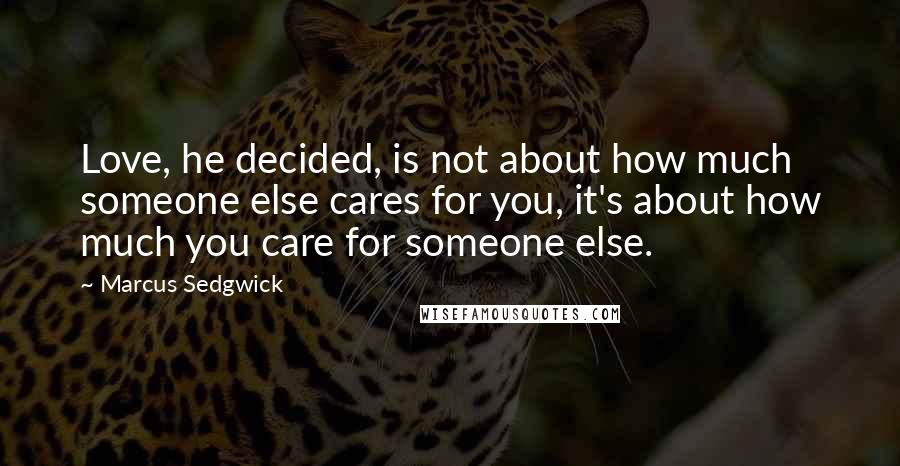 Marcus Sedgwick quotes: Love, he decided, is not about how much someone else cares for you, it's about how much you care for someone else.