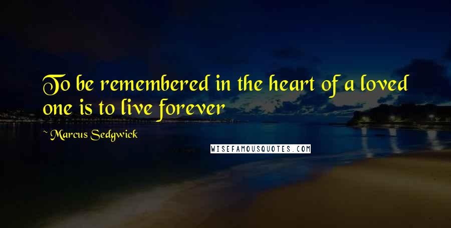 Marcus Sedgwick quotes: To be remembered in the heart of a loved one is to live forever