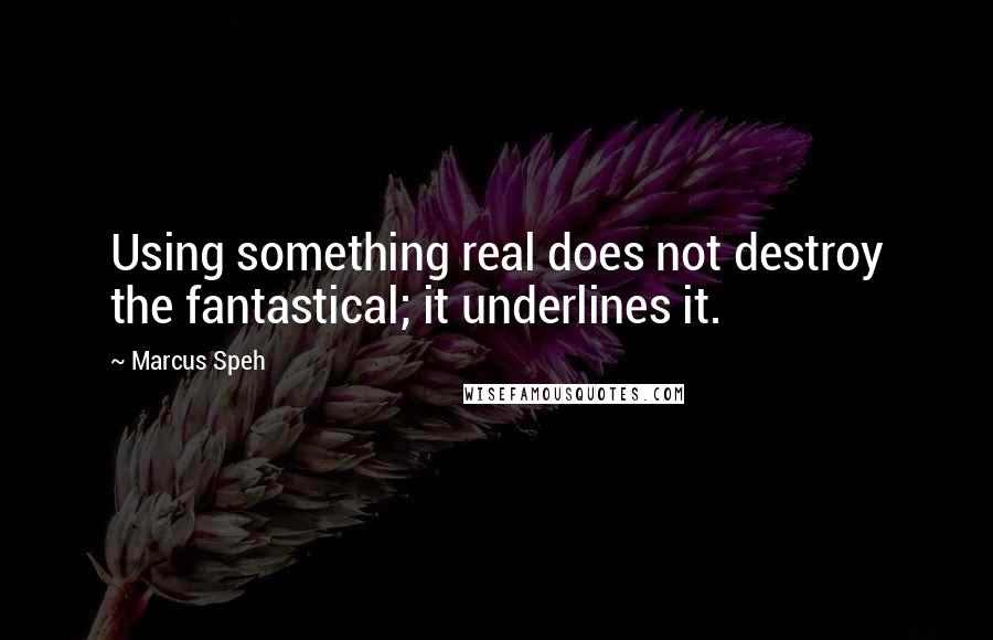 Marcus Speh quotes: Using something real does not destroy the fantastical; it underlines it.