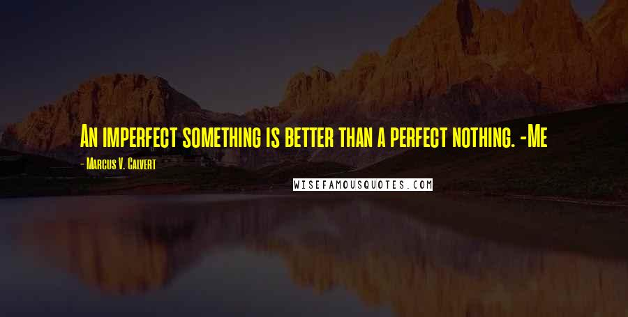Marcus V. Calvert quotes: An imperfect something is better than a perfect nothing. -Me
