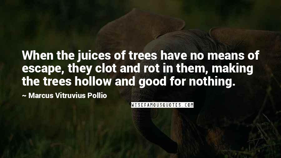 Marcus Vitruvius Pollio quotes: When the juices of trees have no means of escape, they clot and rot in them, making the trees hollow and good for nothing.