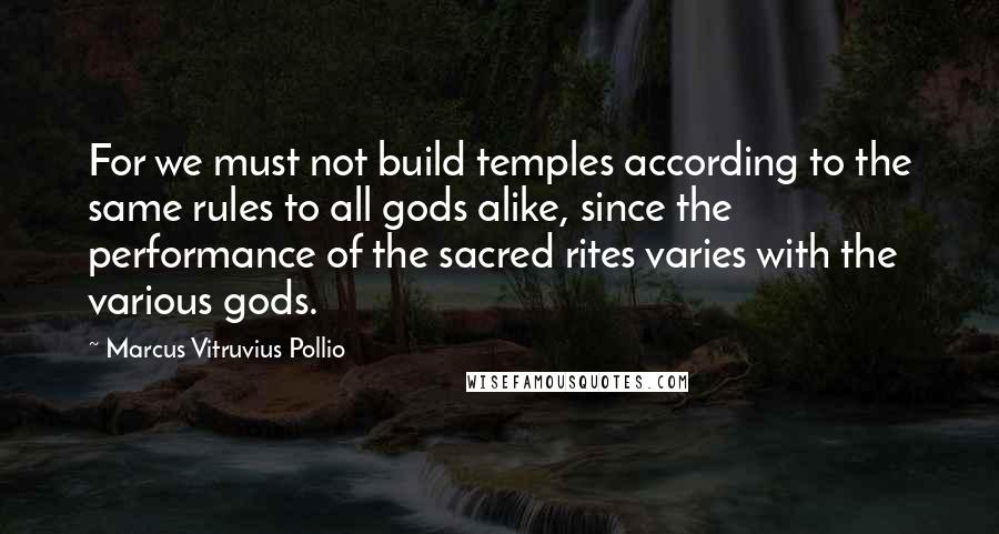 Marcus Vitruvius Pollio quotes: For we must not build temples according to the same rules to all gods alike, since the performance of the sacred rites varies with the various gods.