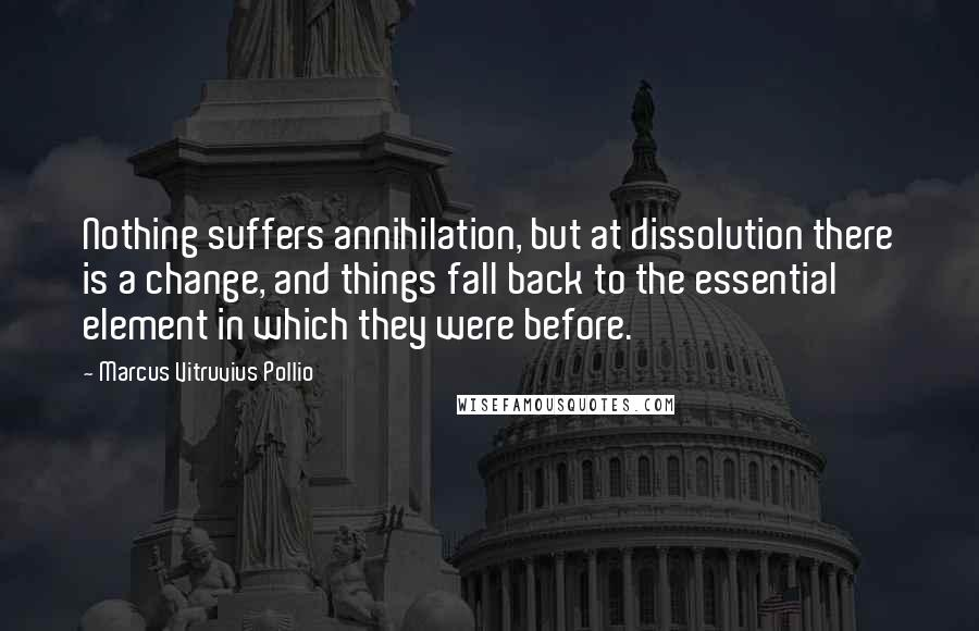 Marcus Vitruvius Pollio quotes: Nothing suffers annihilation, but at dissolution there is a change, and things fall back to the essential element in which they were before.