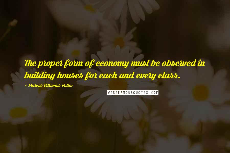 Marcus Vitruvius Pollio quotes: The proper form of economy must be observed in building houses for each and every class.