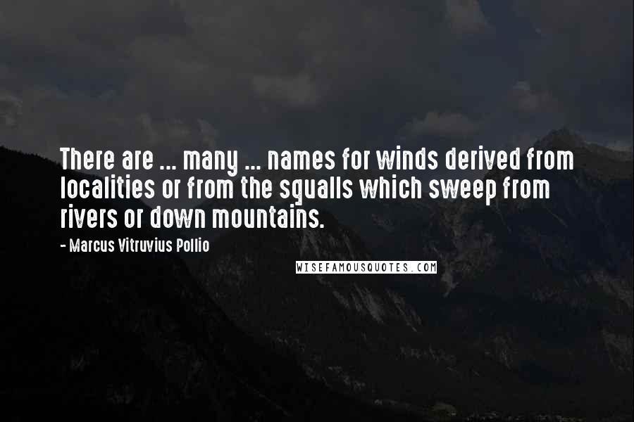Marcus Vitruvius Pollio quotes: There are ... many ... names for winds derived from localities or from the squalls which sweep from rivers or down mountains.