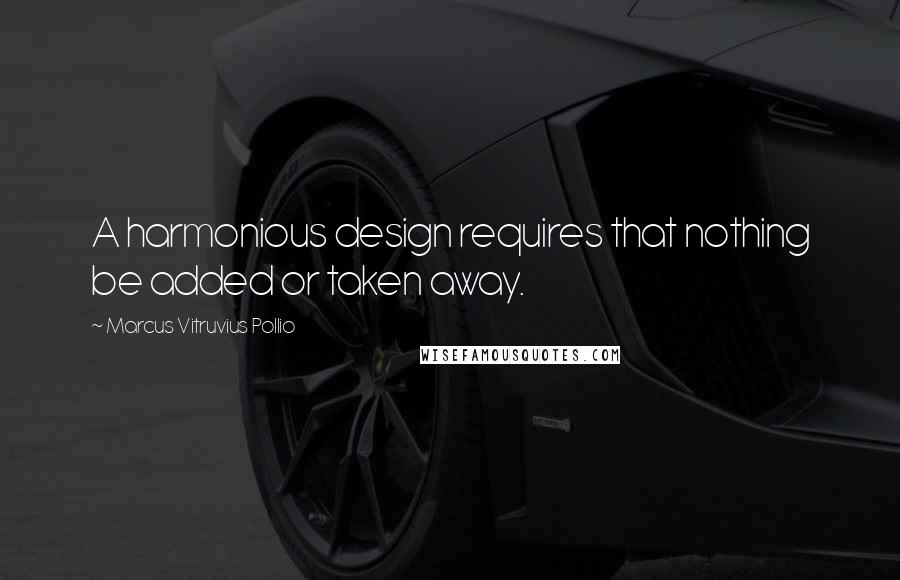 Marcus Vitruvius Pollio quotes: A harmonious design requires that nothing be added or taken away.