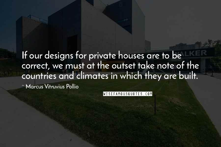 Marcus Vitruvius Pollio quotes: If our designs for private houses are to be correct, we must at the outset take note of the countries and climates in which they are built.