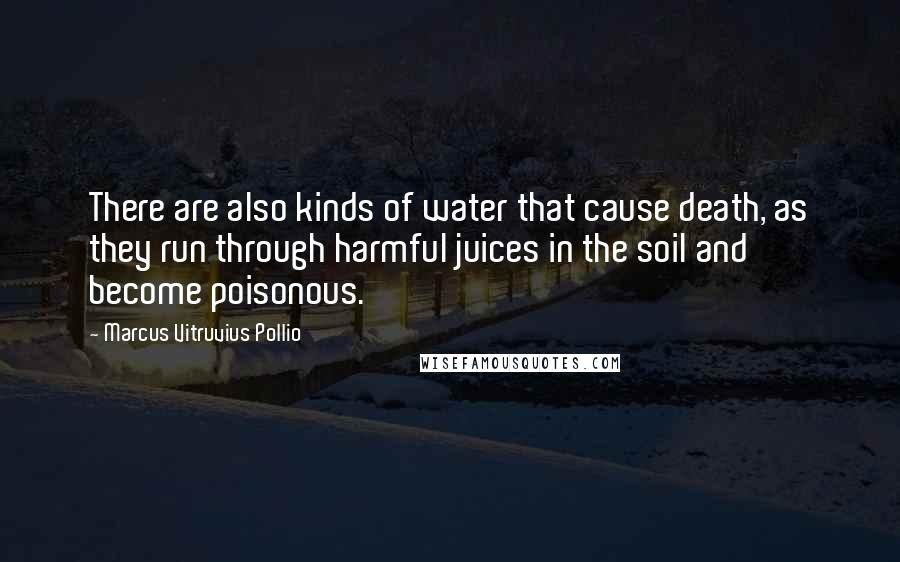 Marcus Vitruvius Pollio quotes: There are also kinds of water that cause death, as they run through harmful juices in the soil and become poisonous.