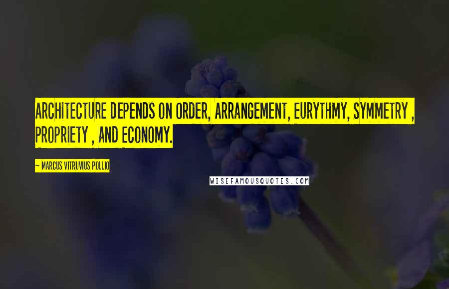 Marcus Vitruvius Pollio quotes: Architecture depends on Order, Arrangement, Eurythmy, Symmetry , Propriety , and Economy.