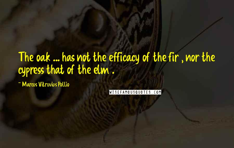 Marcus Vitruvius Pollio quotes: The oak ... has not the efficacy of the fir , nor the cypress that of the elm .