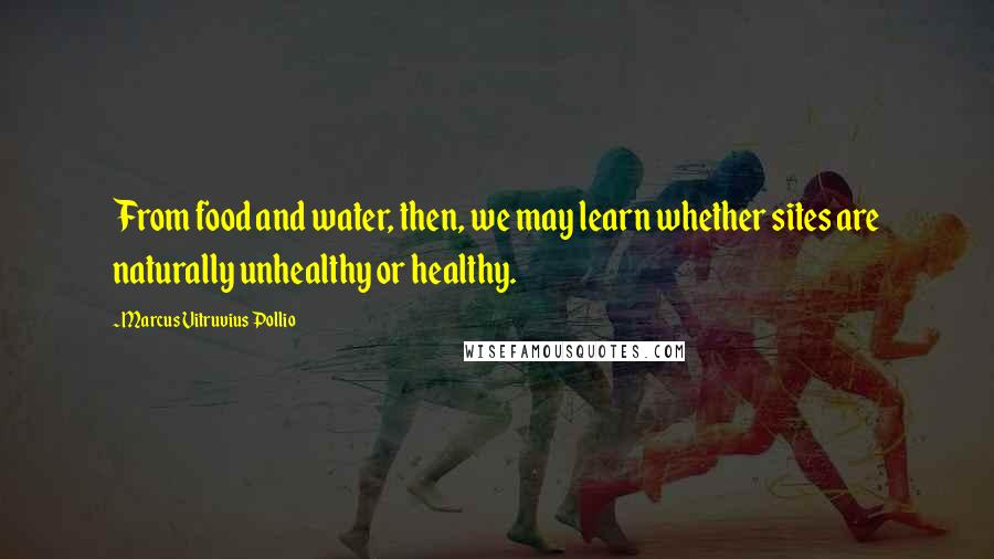 Marcus Vitruvius Pollio quotes: From food and water, then, we may learn whether sites are naturally unhealthy or healthy.