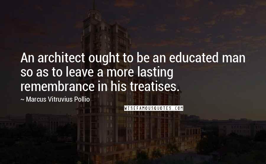 Marcus Vitruvius Pollio quotes: An architect ought to be an educated man so as to leave a more lasting remembrance in his treatises.