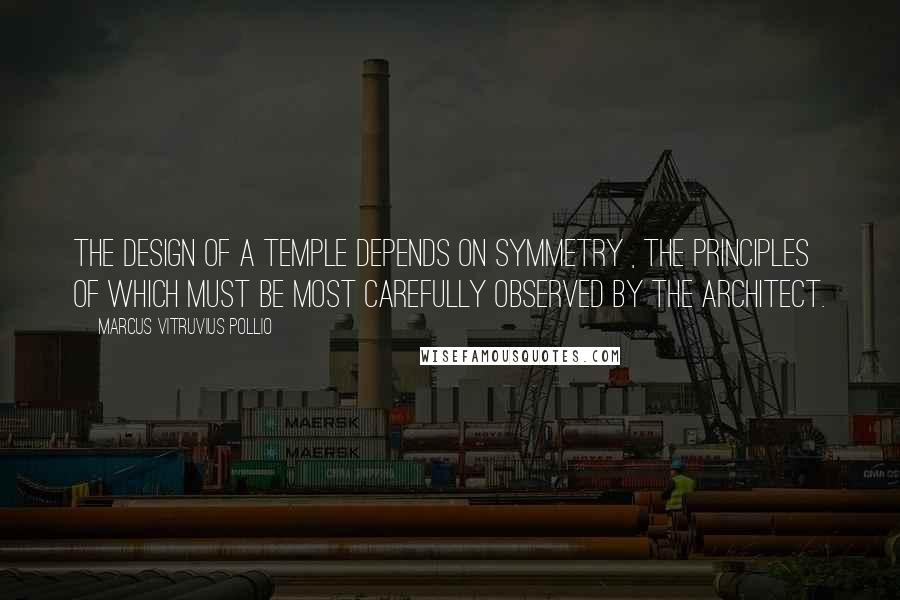 Marcus Vitruvius Pollio quotes: The design of a temple depends on symmetry , the principles of which must be most carefully observed by the architect.
