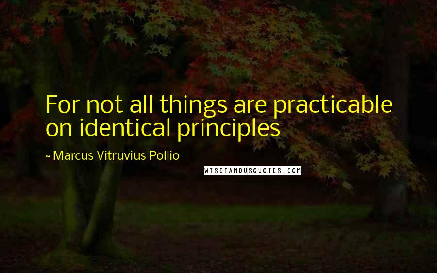 Marcus Vitruvius Pollio quotes: For not all things are practicable on identical principles