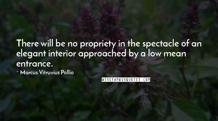 Marcus Vitruvius Pollio quotes: There will be no propriety in the spectacle of an elegant interior approached by a low mean entrance.
