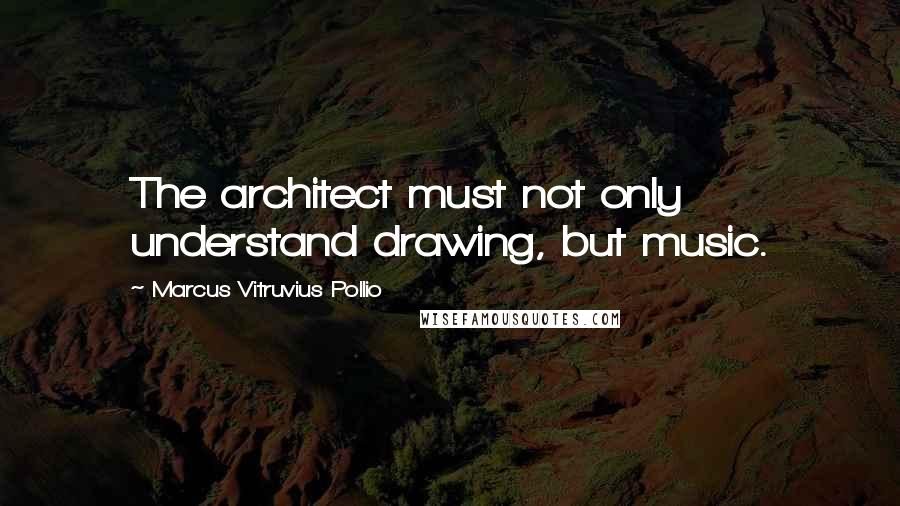 Marcus Vitruvius Pollio quotes: The architect must not only understand drawing, but music.