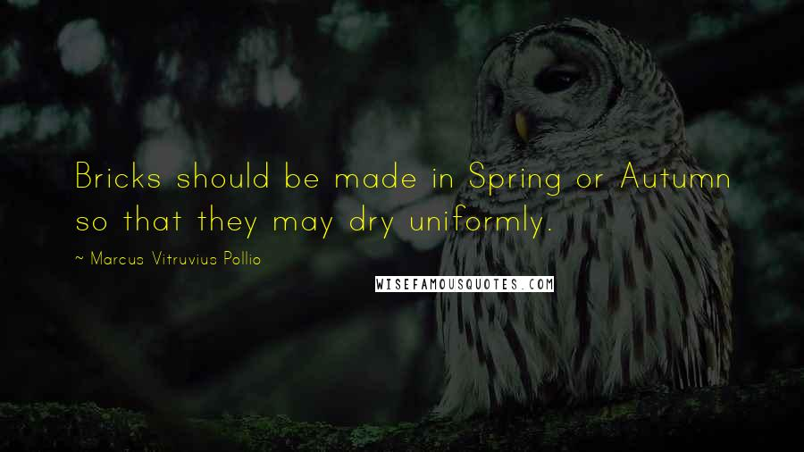 Marcus Vitruvius Pollio quotes: Bricks should be made in Spring or Autumn so that they may dry uniformly.