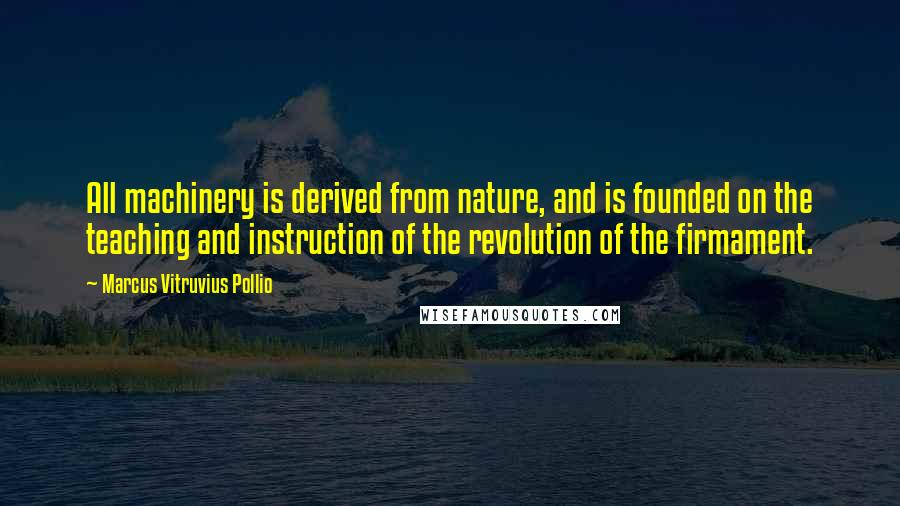 Marcus Vitruvius Pollio quotes: All machinery is derived from nature, and is founded on the teaching and instruction of the revolution of the firmament.