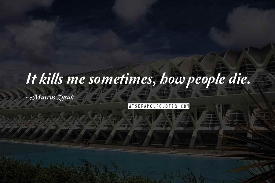 Marcus Zusak quotes: It kills me sometimes, how people die.
