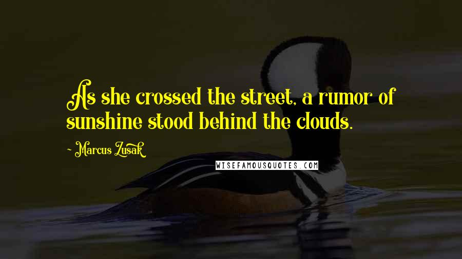 Marcus Zusak quotes: As she crossed the street, a rumor of sunshine stood behind the clouds.
