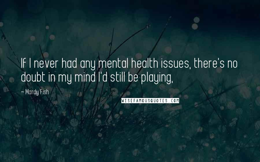 Mardy Fish quotes: If I never had any mental health issues, there's no doubt in my mind I'd still be playing,