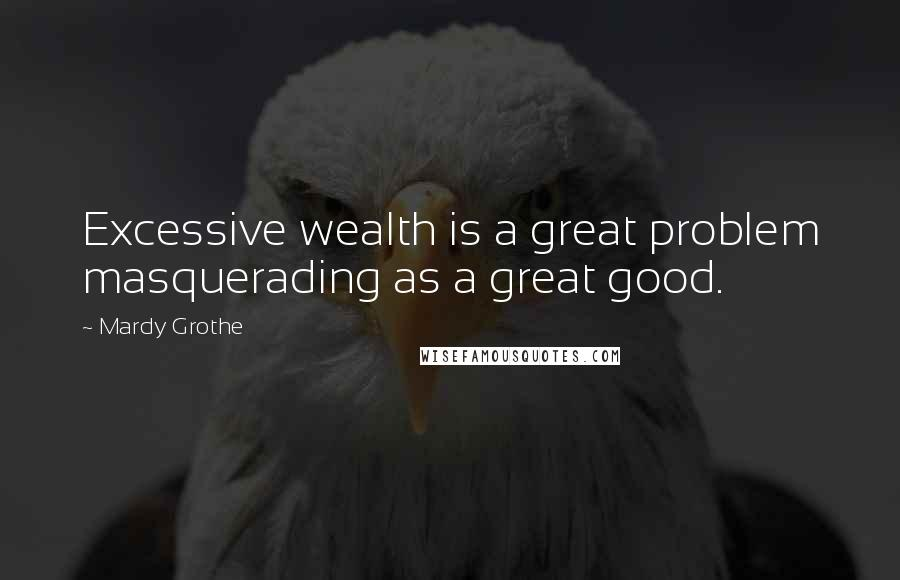 Mardy Grothe quotes: Excessive wealth is a great problem masquerading as a great good.