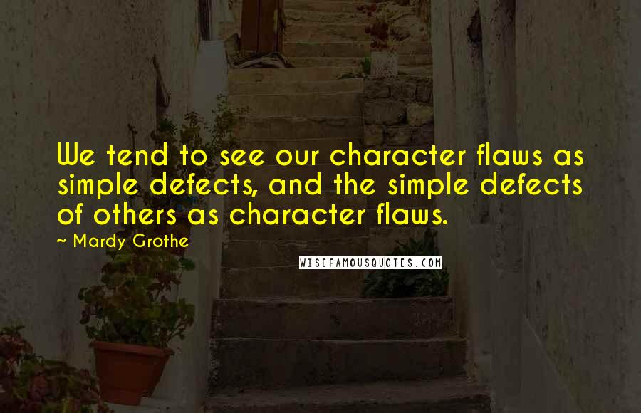 Mardy Grothe quotes: We tend to see our character flaws as simple defects, and the simple defects of others as character flaws.