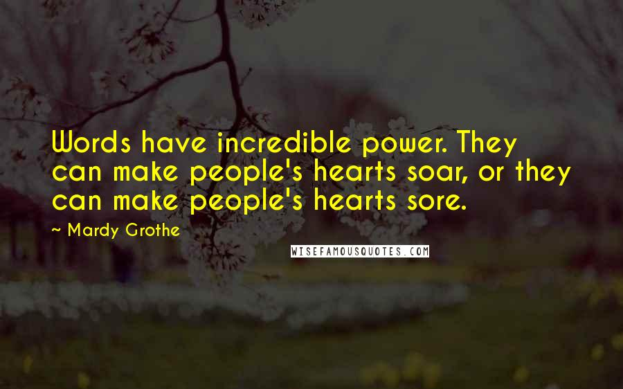 Mardy Grothe quotes: Words have incredible power. They can make people's hearts soar, or they can make people's hearts sore.