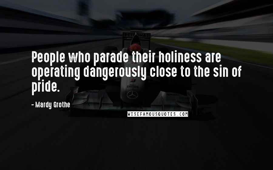 Mardy Grothe quotes: People who parade their holiness are operating dangerously close to the sin of pride.