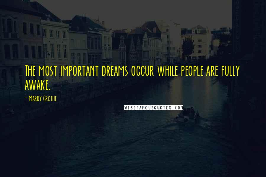 Mardy Grothe quotes: The most important dreams occur while people are fully awake.