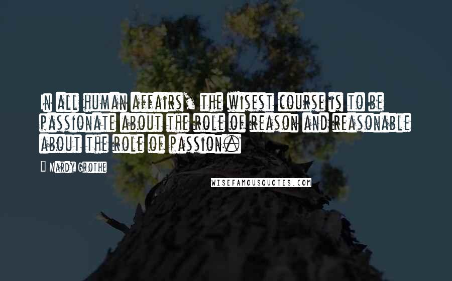 Mardy Grothe quotes: In all human affairs, the wisest course is to be passionate about the role of reason and reasonable about the role of passion.