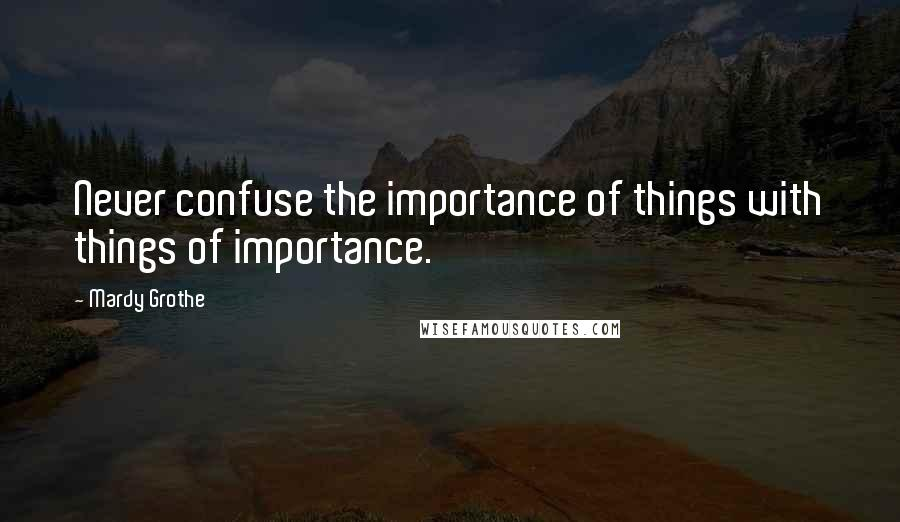 Mardy Grothe quotes: Never confuse the importance of things with things of importance.