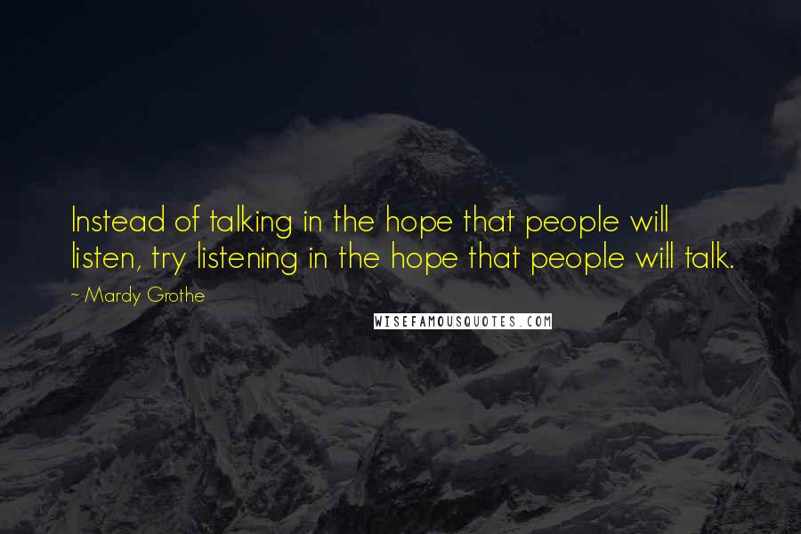 Mardy Grothe quotes: Instead of talking in the hope that people will listen, try listening in the hope that people will talk.