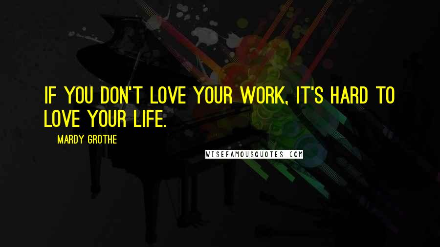 Mardy Grothe quotes: If you don't love your work, it's hard to love your life.