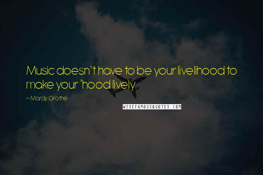 Mardy Grothe quotes: Music doesn't have to be your livelihood to make your 'hood lively.